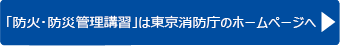 「放火・防災管理講習」は東京消防庁のホームページへ